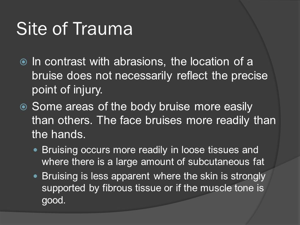 Site of Trauma In contrast with abrasions, the location of a bruise does not necessarily reflect the precise point of injury.