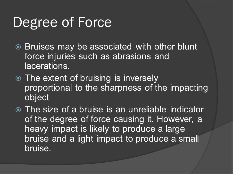 Degree of Force Bruises may be associated with other blunt force injuries such as abrasions and lacerations.