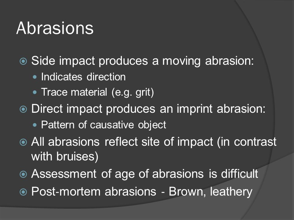 Abrasions Side impact produces a moving abrasion: