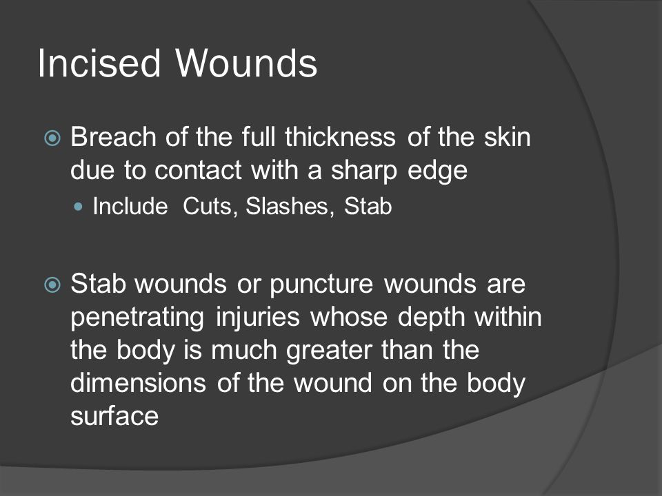 Incised Wounds Breach of the full thickness of the skin due to contact with a sharp edge. Include Cuts, Slashes, Stab.