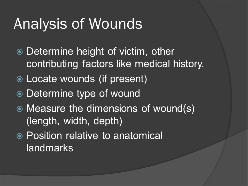 Analysis of Wounds Determine height of victim, other contributing factors like medical history. Locate wounds (if present)