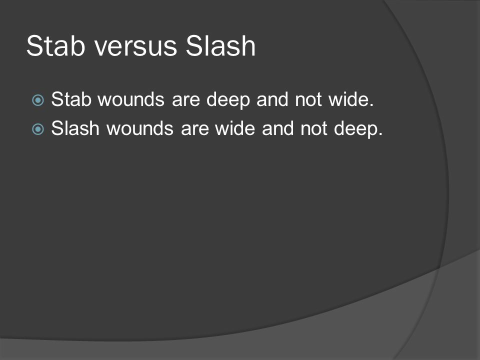 Stab versus Slash Stab wounds are deep and not wide.