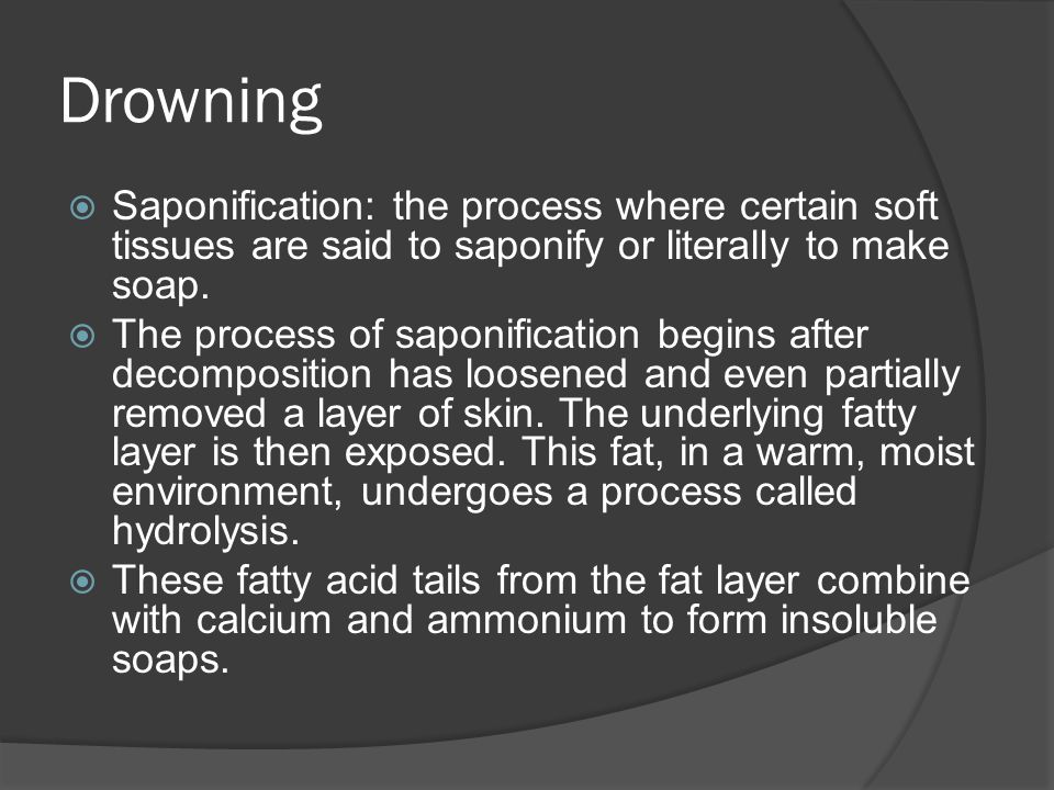 Drowning Saponification: the process where certain soft tissues are said to saponify or literally to make soap.