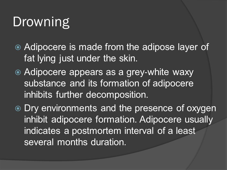 Drowning Adipocere is made from the adipose layer of fat lying just under the skin.