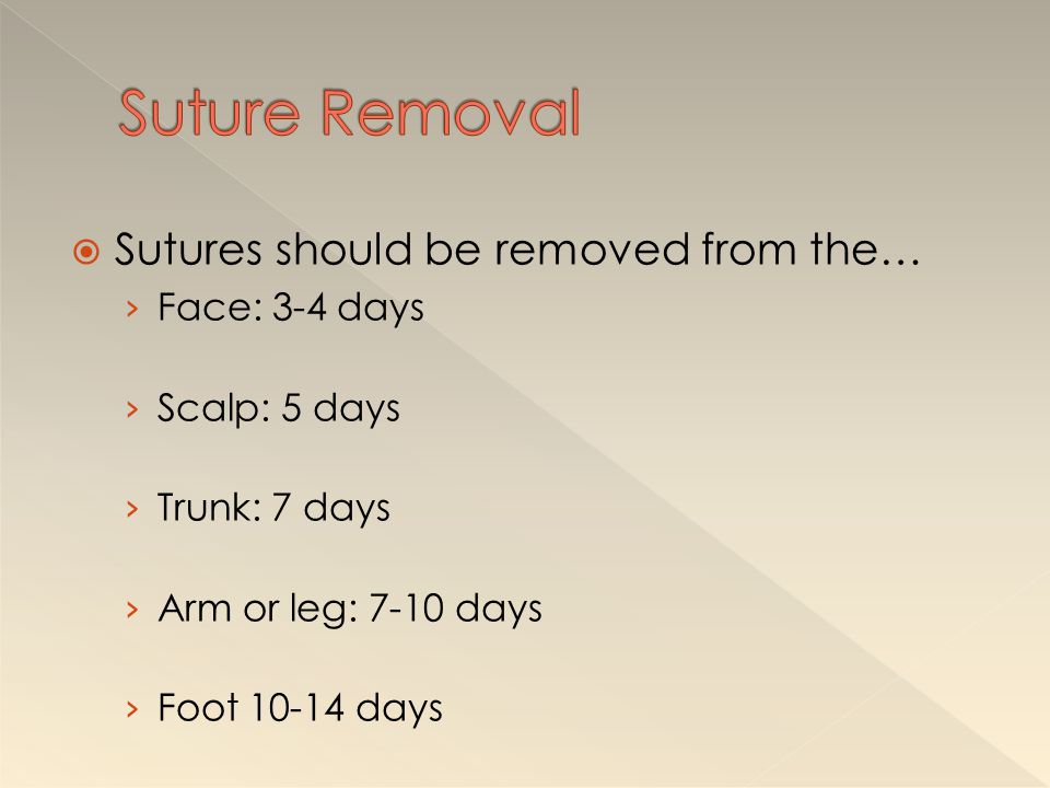 Suture Removal Sutures should be removed from the… Face: 3-4 days