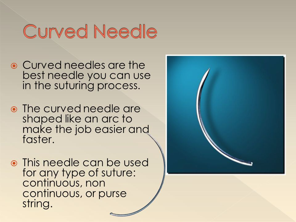 Curved Needle Curved needles are the best needle you can use in the suturing process.