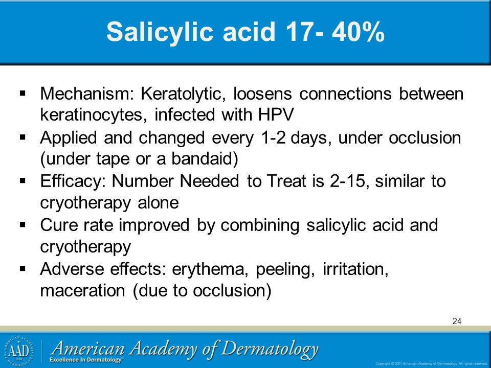 Salicylic acid 17- 40% Mechanism: Keratolytic, loosens connections between keratinocytes, infected with HPV.