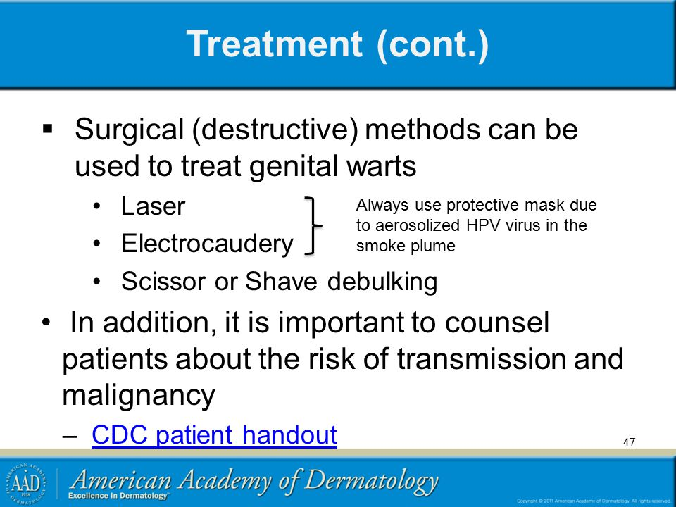 Treatment (cont.) Surgical (destructive) methods can be used to treat genital warts. Laser. Electrocaudery.