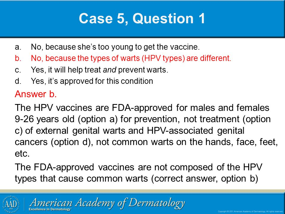 Case 5, Question 1 No, because she's too young to get the vaccine. No, because the types of warts (HPV types) are different.