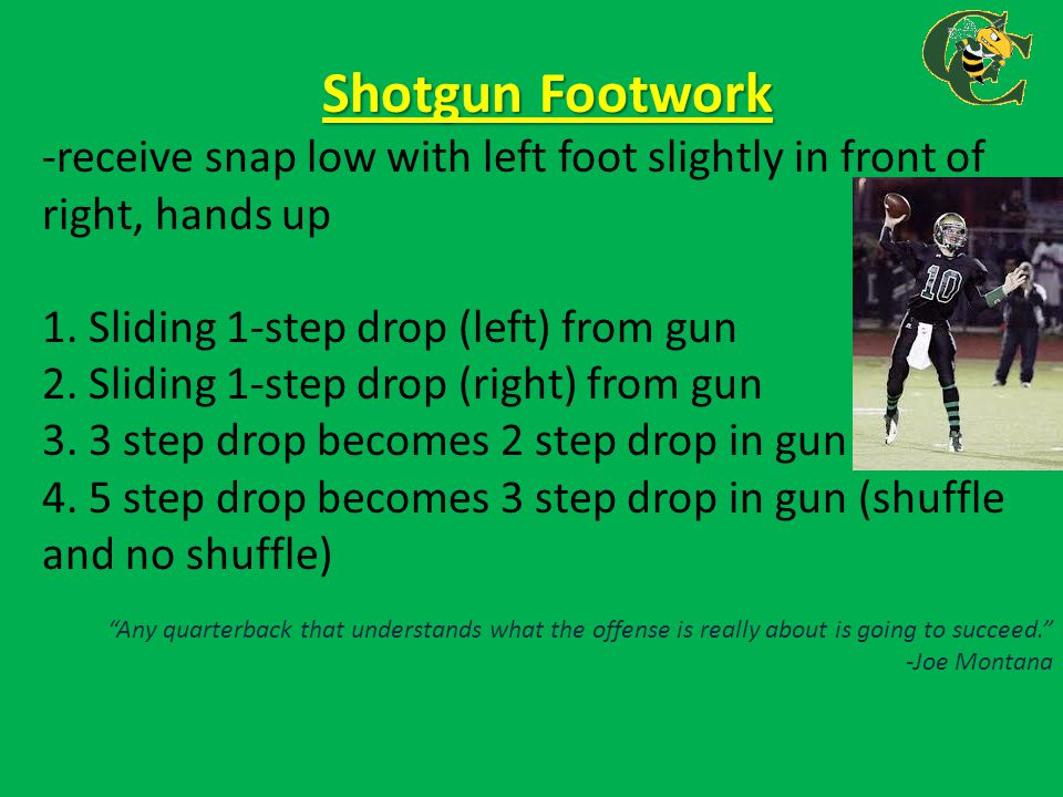 Shotgun Footwork -receive snap low with left foot slightly in front of right, hands up. 1. Sliding 1-step drop (left) from gun.
