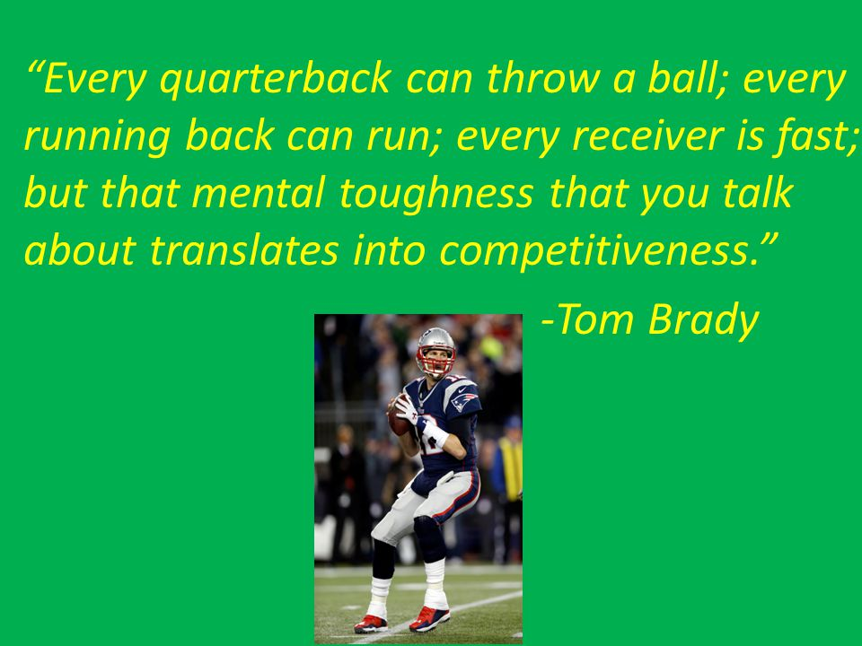 Every quarterback can throw a ball; every running back can run; every receiver is fast; but that mental toughness that you talk about translates into competitiveness.
