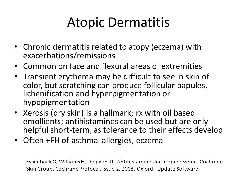 Atopic Dermatitis Chronic dermatitis related to atopy (eczema) with exacerbations/remissions. Common on face and flexural areas of extremities.