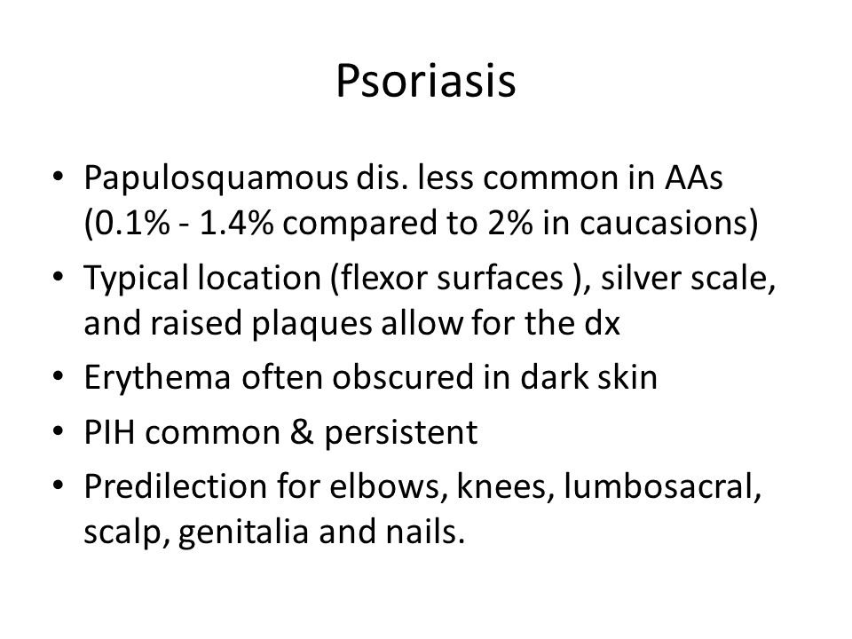 Psoriasis Papulosquamous dis. less common in AAs (0.1% - 1.4% compared to 2% in caucasions)