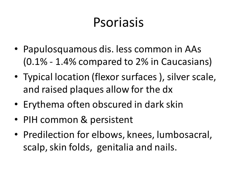 Psoriasis Papulosquamous dis. less common in AAs (0.1% - 1.4% compared to 2% in Caucasians)