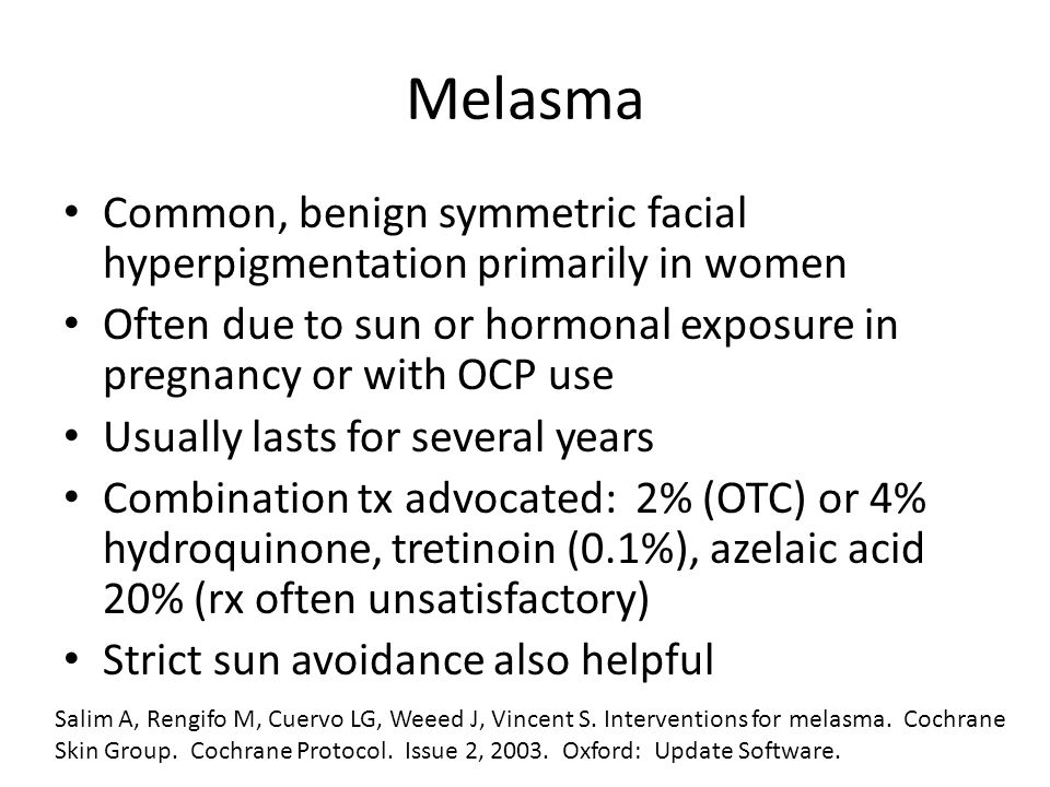 Melasma Common, benign symmetric facial hyperpigmentation primarily in women. Often due to sun or hormonal exposure in pregnancy or with OCP use.