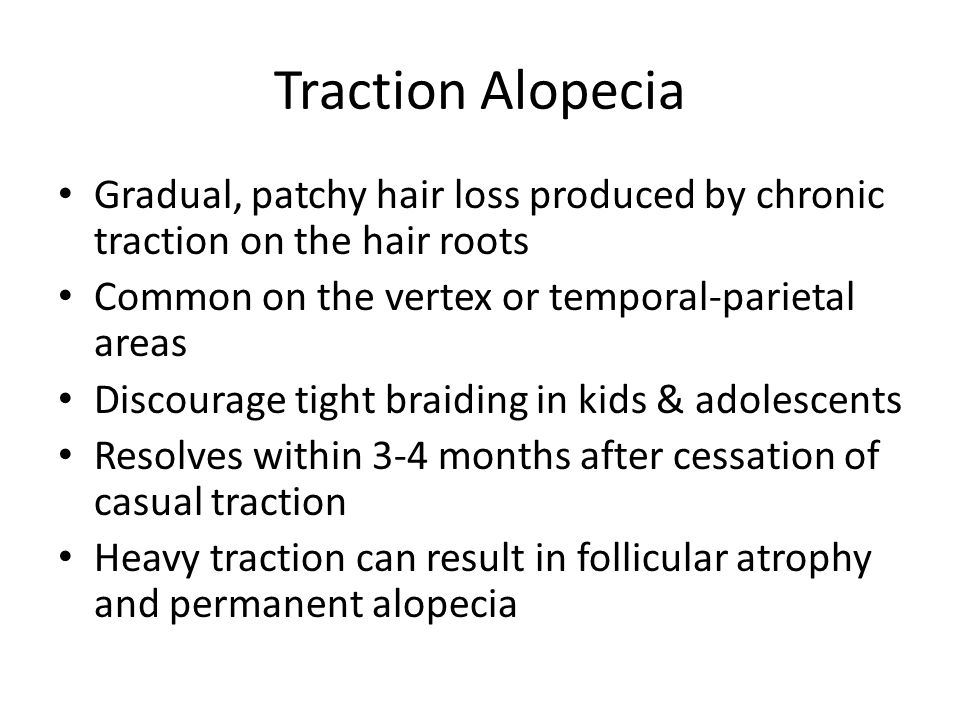 Traction Alopecia Gradual, patchy hair loss produced by chronic traction on the hair roots. Common on the vertex or temporal-parietal areas.