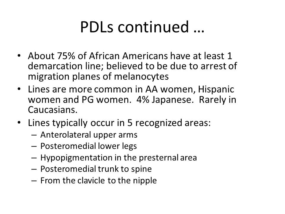 PDLs continued … About 75% of African Americans have at least 1 demarcation line; believed to be due to arrest of migration planes of melanocytes.