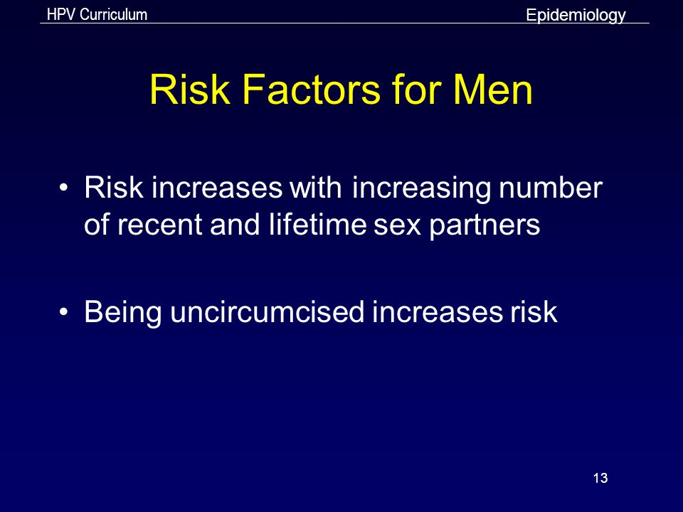 Epidemiology Risk Factors for Men. Risk increases with increasing number of recent and lifetime sex partners.