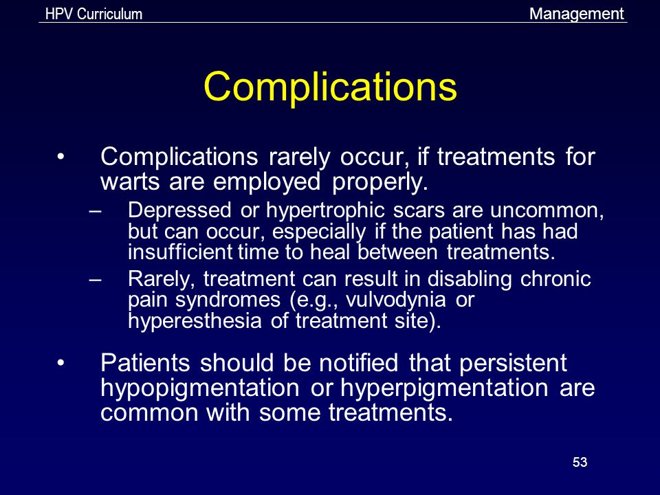 Management Complications. Complications rarely occur, if treatments for warts are employed properly.