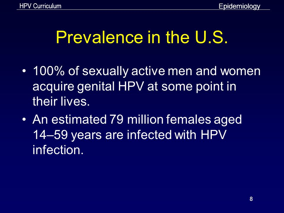 Epidemiology Prevalence in the U.S. 100% of sexually active men and women acquire genital HPV at some point in their lives.