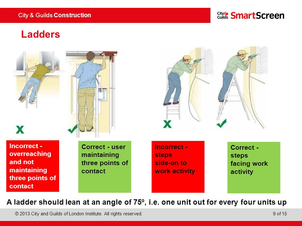 Ladders Incorrect - overreaching and not maintaining three points of contact. Correct - user maintaining three points of contact.