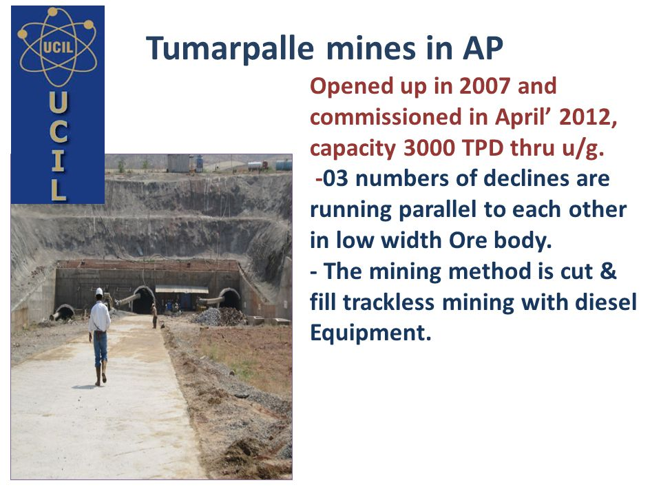 Tumarpalle mines in AP Opened up in 2007 and commissioned in April' 2012, capacity 3000 TPD thru u/g.
