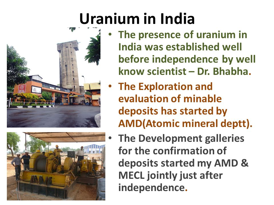 Uranium in India The presence of uranium in India was established well before independence by well know scientist – Dr. Bhabha.