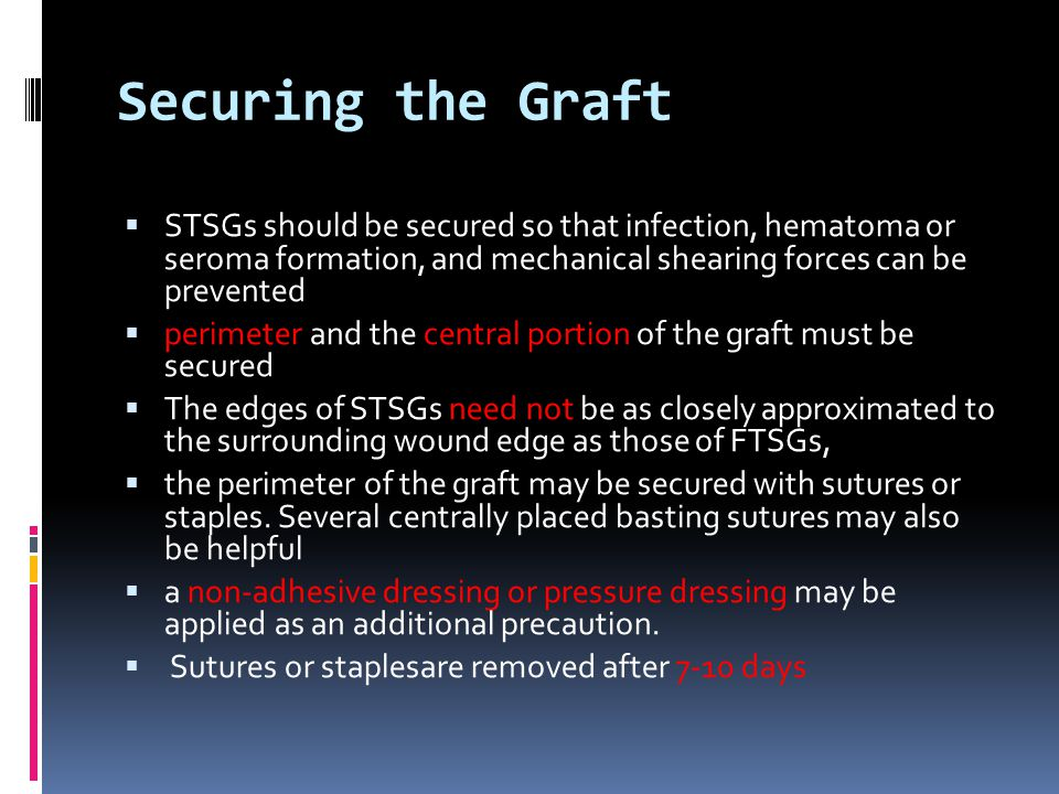 Securing the Graft STSGs should be secured so that infection, hematoma or seroma formation, and mechanical shearing forces can be prevented.