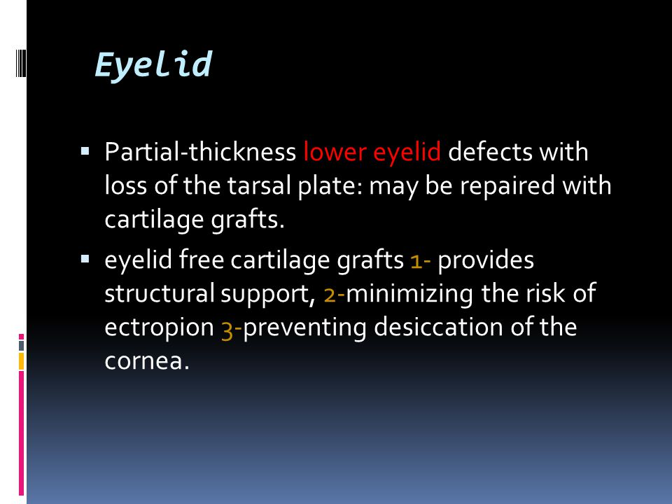 Eyelid Partial-thickness lower eyelid defects with loss of the tarsal plate: may be repaired with cartilage grafts.