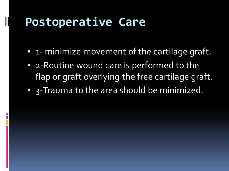 Postoperative Care 1- minimize movement of the cartilage graft.