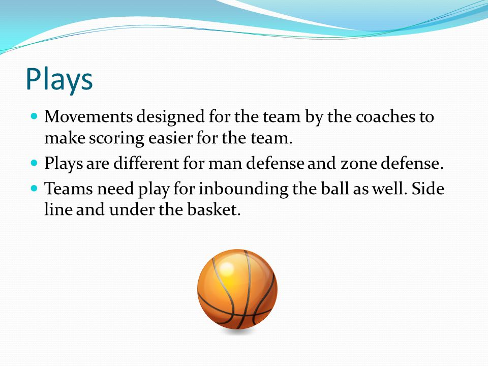 Plays Movements designed for the team by the coaches to make scoring easier for the team. Plays are different for man defense and zone defense.