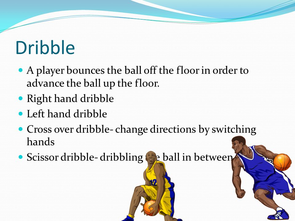 Dribble A player bounces the ball off the floor in order to advance the ball up the floor. Right hand dribble.