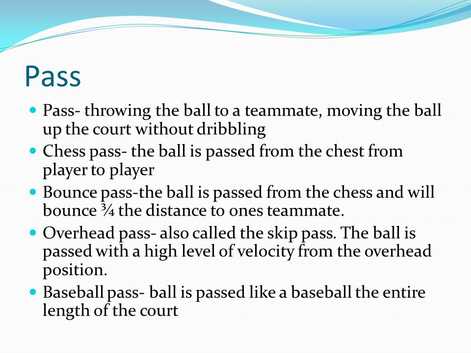 Pass Pass- throwing the ball to a teammate, moving the ball up the court without dribbling.