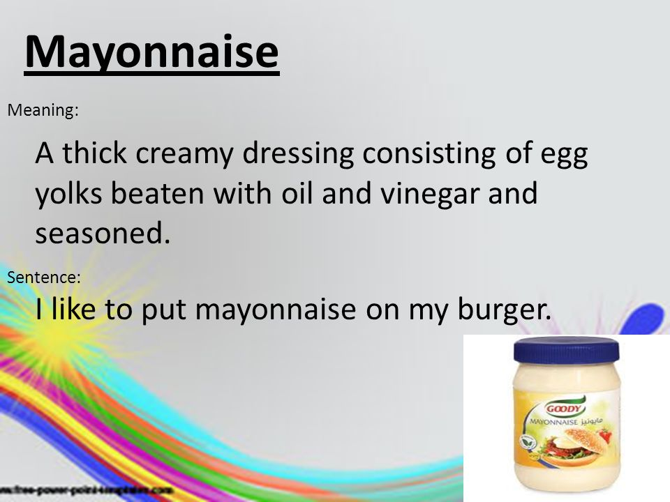 Mayonnaise Meaning: A thick creamy dressing consisting of egg yolks beaten with oil and vinegar and seasoned.