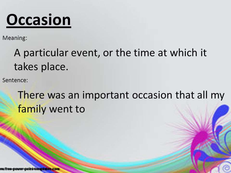 Occasion A particular event, or the time at which it takes place.