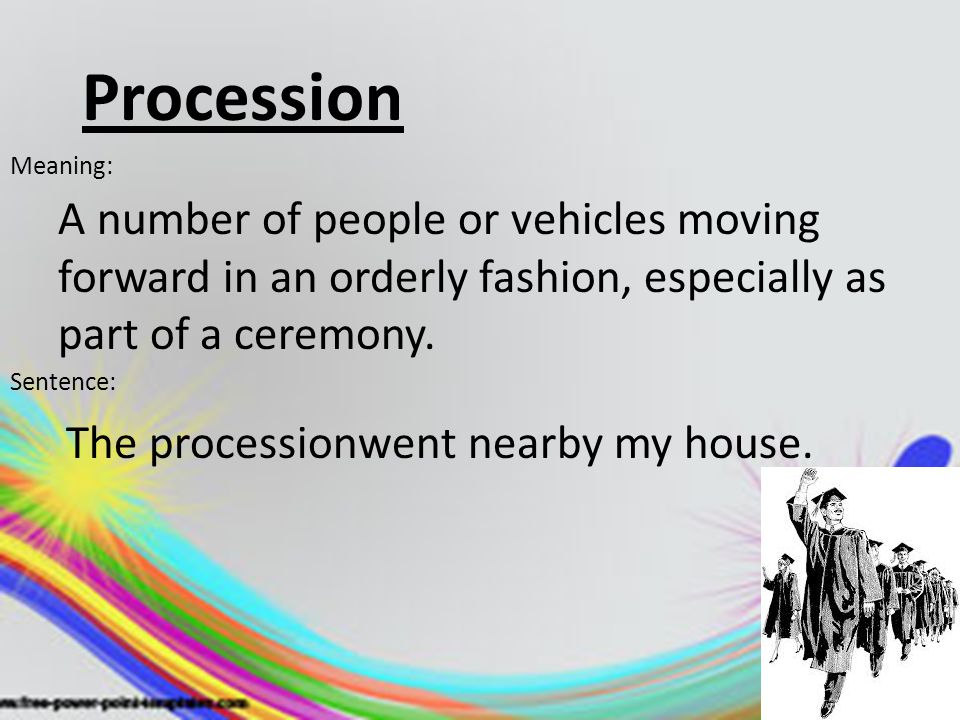 Procession Meaning: A number of people or vehicles moving forward in an orderly fashion, especially as part of a ceremony.