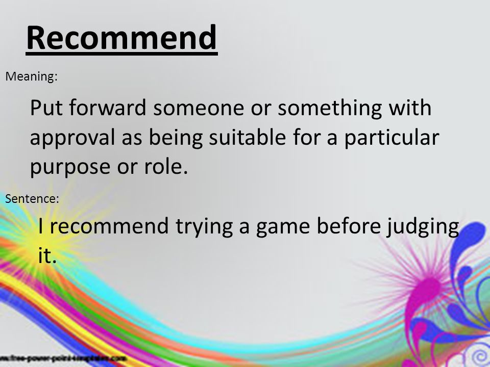 Recommend Meaning: Put forward someone or something with approval as being suitable for a particular purpose or role.