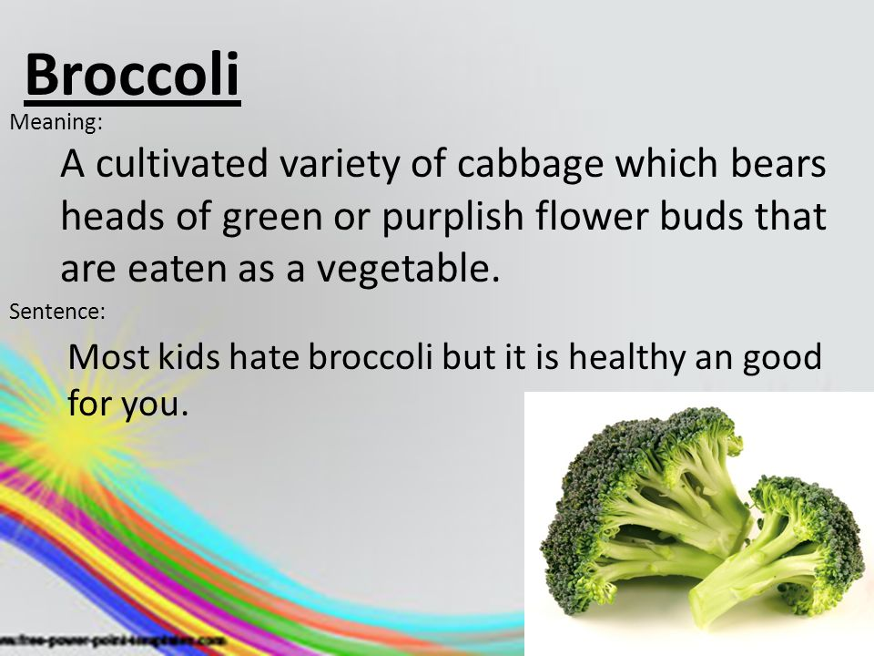 Broccoli Meaning: A cultivated variety of cabbage which bears heads of green or purplish flower buds that are eaten as a vegetable.