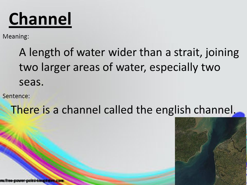 Channel Meaning: A length of water wider than a strait, joining two larger areas of water, especially two seas.