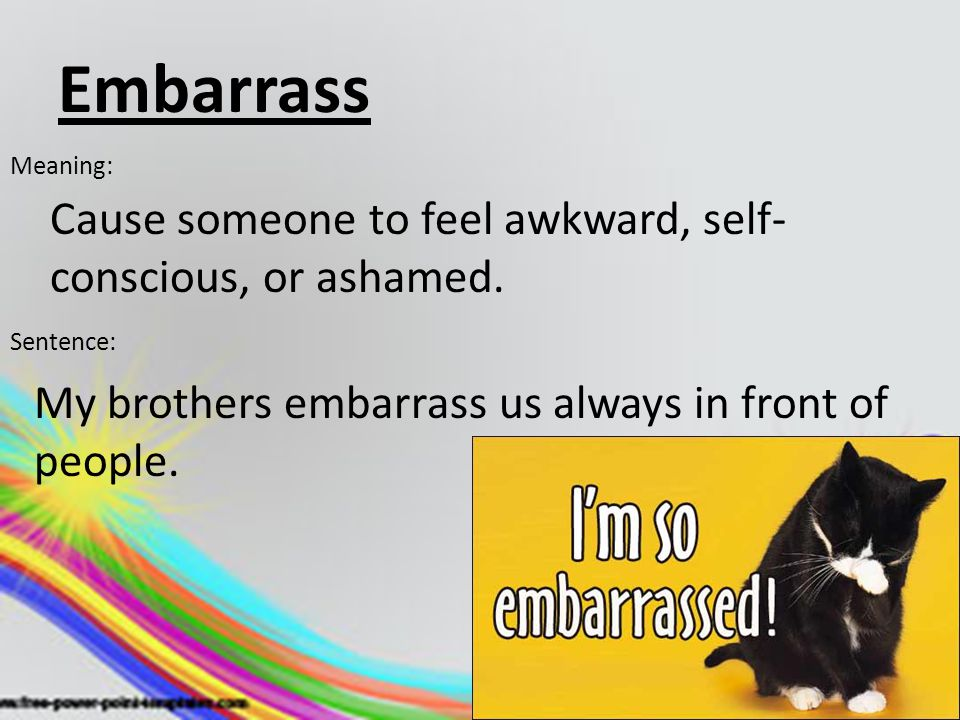 Embarrass Cause someone to feel awkward, self-conscious, or ashamed.