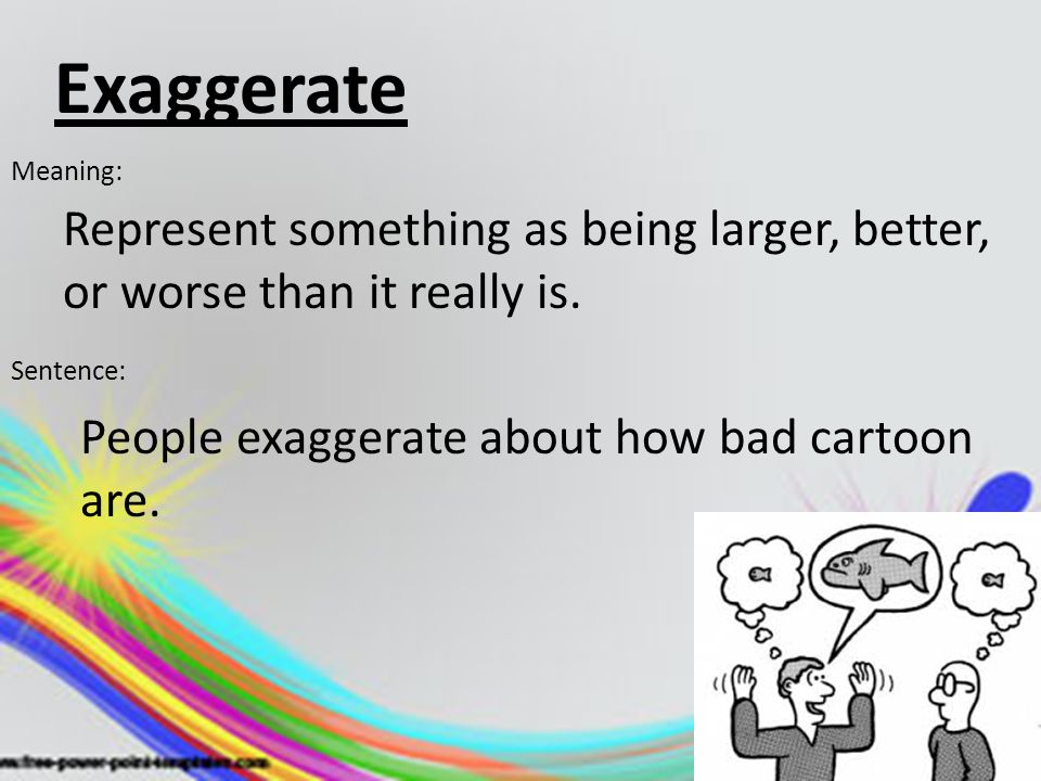 Exaggerate Meaning: Represent something as being larger, better, or worse than it really is. Sentence: