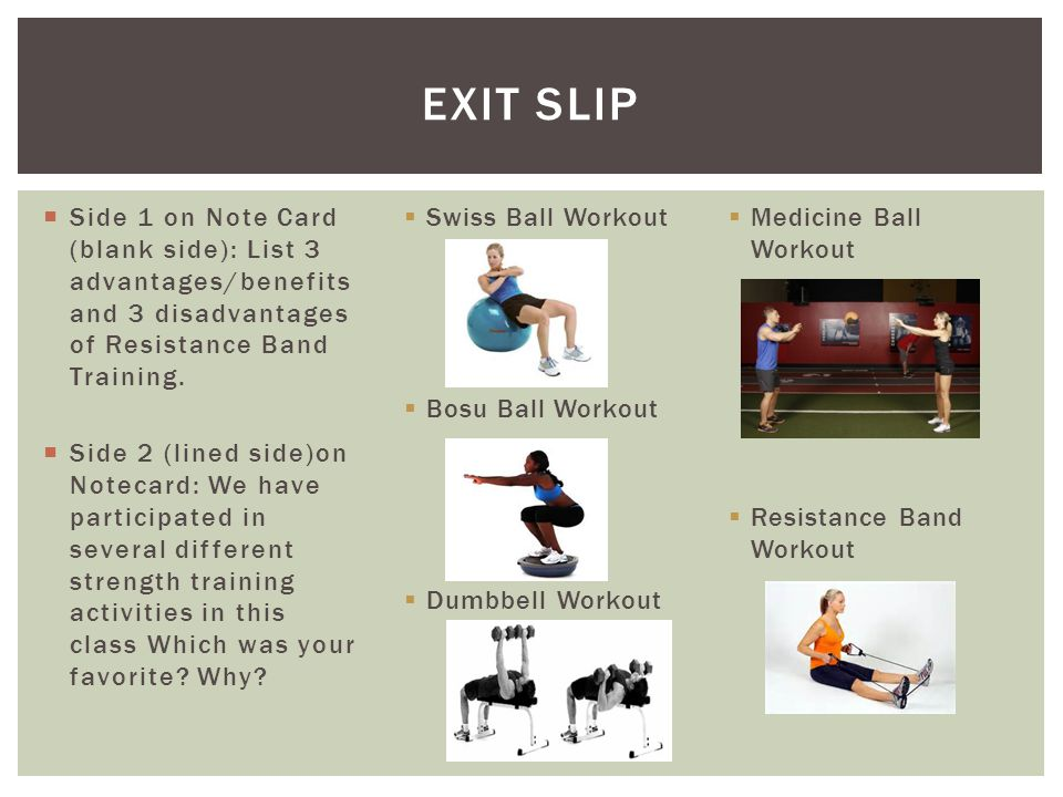 Exit Slip Side 1 on Note Card (blank side): List 3 advantages/benefits and 3 disadvantages of Resistance Band Training.