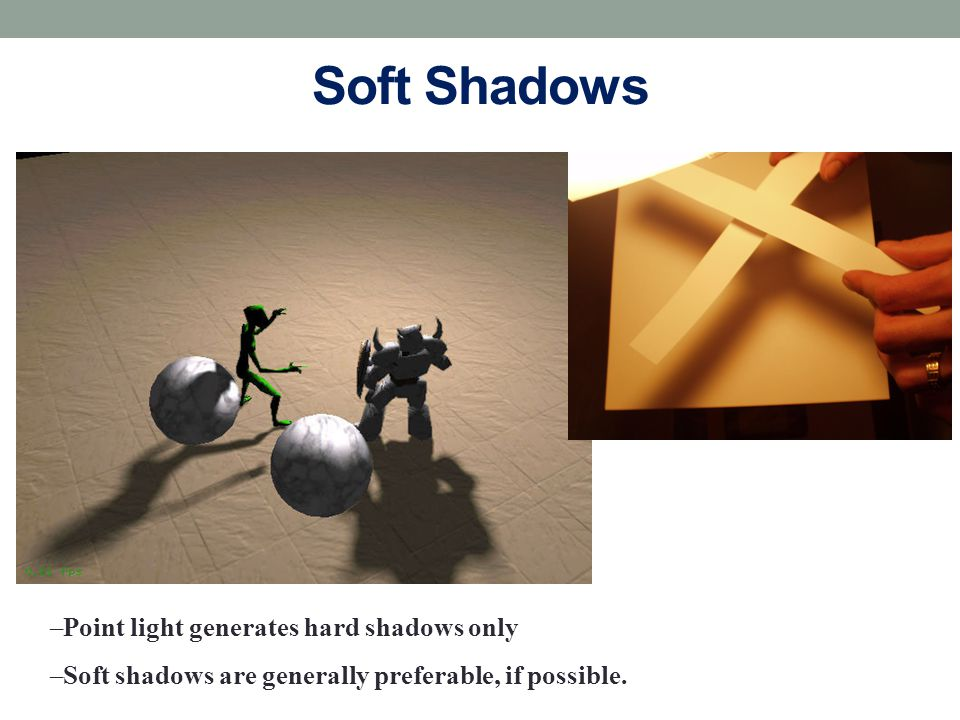 Soft Shadows Point light generates hard shadows only