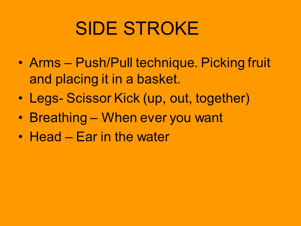 SIDE STROKE Arms – Push/Pull technique. Picking fruit and placing it in a basket. Legs- Scissor Kick (up, out, together)