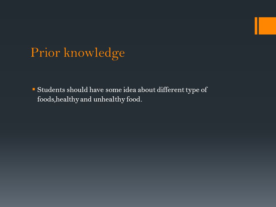 Prior knowledge Students should have some idea about different type of foods,healthy and unhealthy food.