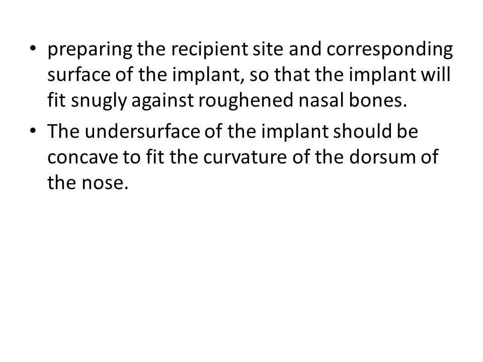 preparing the recipient site and corresponding surface of the implant, so that the implant will fit snugly against roughened nasal bones.