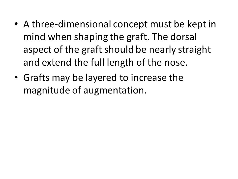 A three-dimensional concept must be kept in mind when shaping the graft. The dorsal aspect of the graft should be nearly straight and extend the full length of the nose.