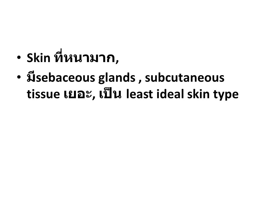 Skin ที่หนามาก, มีsebaceous glands , subcutaneous tissue เยอะ, เป็น least ideal skin type