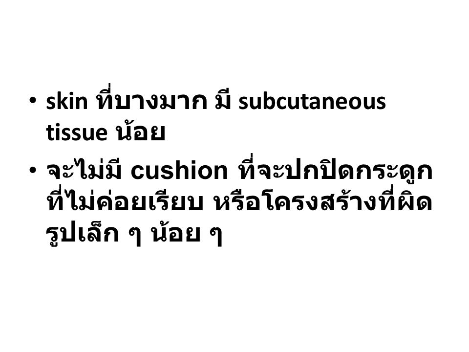 skin ที่บางมาก มี subcutaneous tissue น้อย