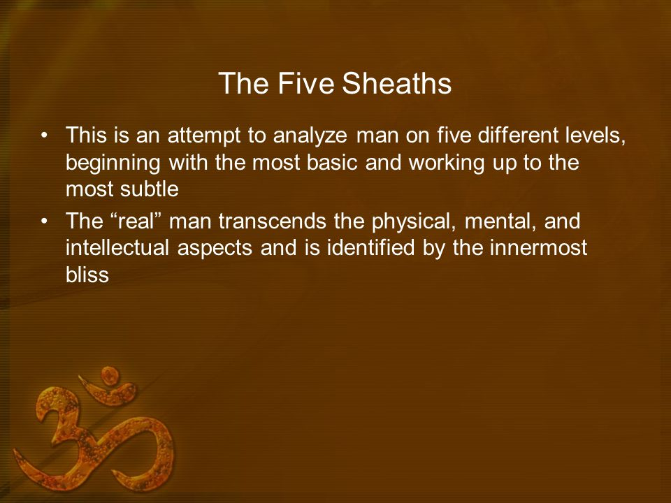 The Five Sheaths This is an attempt to analyze man on five different levels, beginning with the most basic and working up to the most subtle.